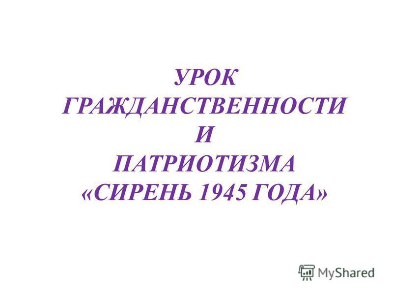 УРОК ГРАЖДАНСТВЕННОСТИ И ПАТРИОТИЗМА «СИРЕНЬ 1945 ГОДА»