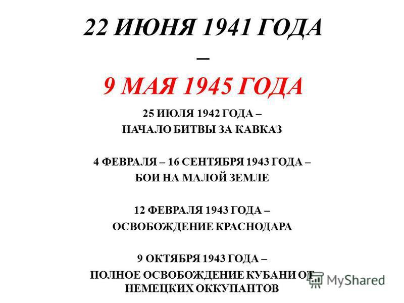22 ИЮНЯ 1941 ГОДА – 9 МАЯ 1945 ГОДА 25 ИЮЛЯ 1942 ГОДА – НАЧАЛО БИТВЫ ЗА КАВКАЗ 4 ФЕВРАЛЯ – 16 СЕНТЯБРЯ 1943 ГОДА – БОИ НА МАЛОЙ ЗЕМЛЕ 12 ФЕВРАЛЯ 1943 ГОДА – ОСВОБОЖДЕНИЕ КРАСНОДАРА 9 ОКТЯБРЯ 1943 ГОДА – ПОЛНОЕ ОСВОБОЖДЕНИЕ КУБАНИ ОТ НЕМЕЦКИХ ОККУПАНТ