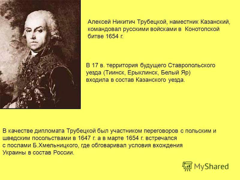 Алексей Никитич Трубецкой, наместник Казанский, командовал русскими войсками в Конотопской битве 1654 г. В качестве дипломата Трубецкой был участником переговоров с польским и шведским посольствами в 1647 г. а в марте 1654 г. встречался с послами Б.Х