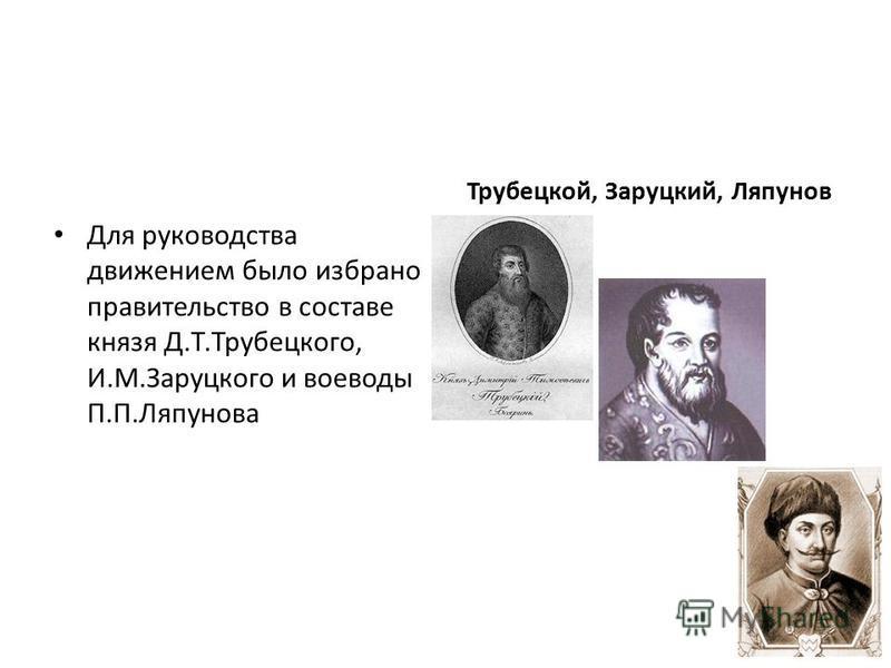 Для руководства движением было избрано правительство в составе князя Д.Т.Трубецкого, И.М.Заруцкого и воеводы П.П.Ляпунова Трубецкой, Заруцкий, Ляпунов