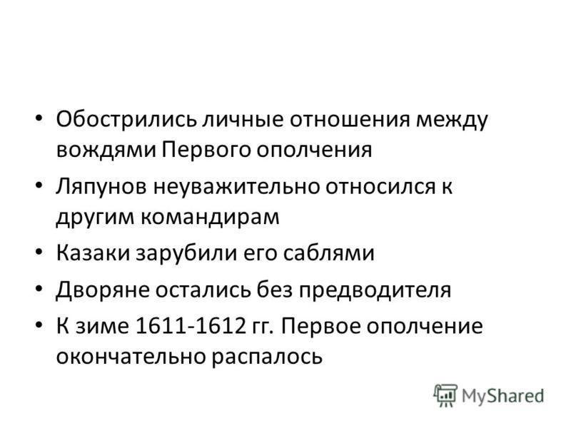 Обострились личные отношения между вождями Первого ополчения Ляпунов неуважительно относился к другим командирам Казаки зарубили его саблями Дворяне остались без предводителя К зиме 1611-1612 гг. Первое ополчение окончательно распалось