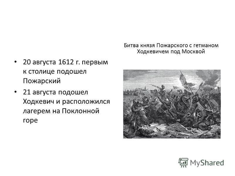 20 августа 1612 г. первым к столице подошел Пожарский 21 августа подошел Ходкевич и расположился лагерем на Поклонной горе Битва князя Пожарского с гетманом Ходкевичем под Москвой