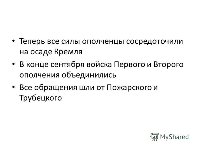 Теперь все силы ополченцы сосредоточили на осаде Кремля В конце сентября войска Первого и Второго ополчения объединились Все обращения шли от Пожарского и Трубецкого