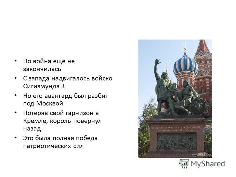 Но война еще не закончилась С запада надвигалось войско Сигизмунда 3 Но его авангард был разбит под Москвой Потеряв свой гарнизон в Кремле, король повернул назад Это была полная победа патриотических сил