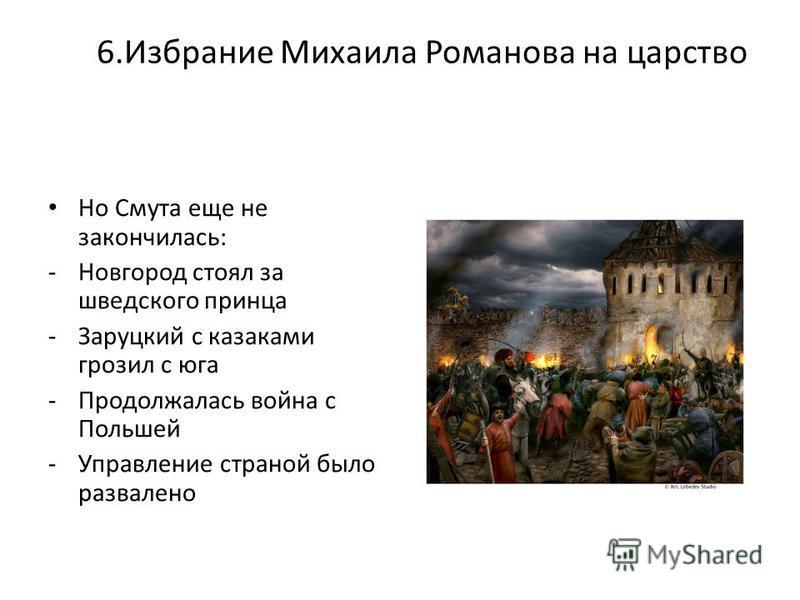 6. Избрание Михаила Романова на царство Но Смута еще не закончилась: -Новгород стоял за шведского принца -Заруцкий с казаками грозил с юга -Продолжалась война с Польшей -Управление страной было развалено