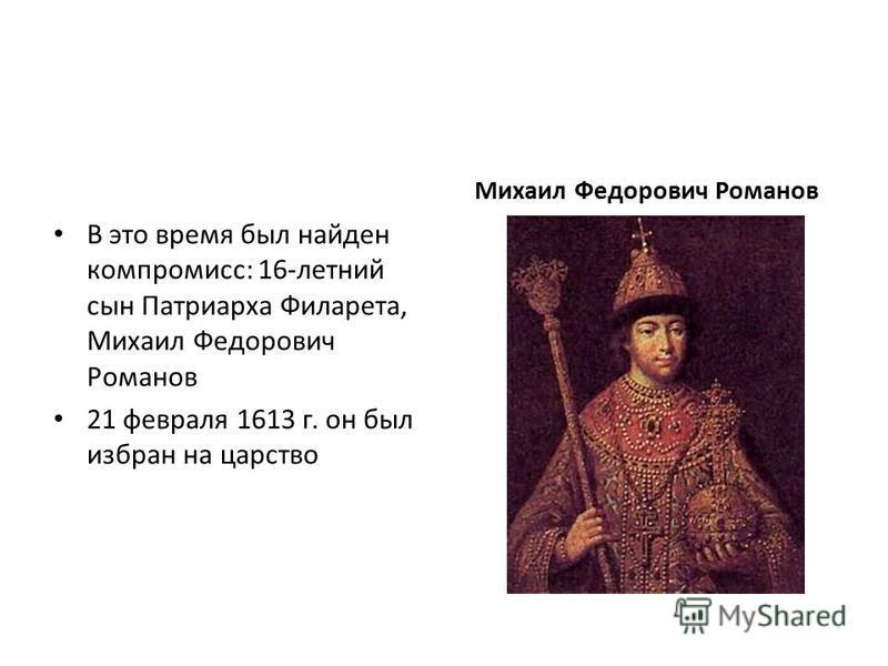 В это время был найден компромисс: 16-летний сын Патриарха Филарета, Михаил Федорович Романов 21 февраля 1613 г. он был избран на царство Михаил Федорович Романов