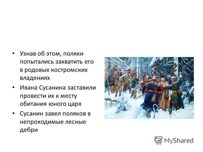 Узнав об этом, поляки попытались захватить его в родовых костромских владениях Ивана Сусанина заставили провести их к месту обитания юного царя Сусанин завел поляков в непроходимые лесные дебри