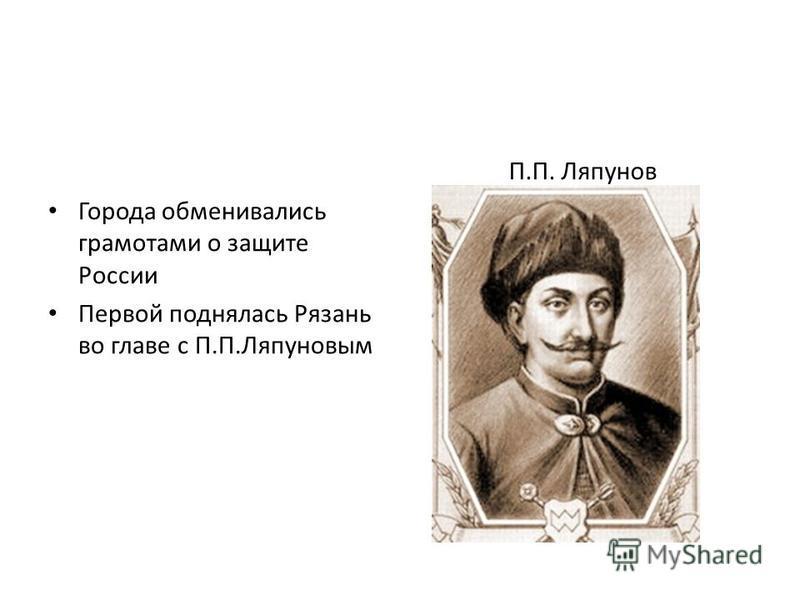 Города обменивались грамотами о защите России Первой поднялась Рязань во главе с П.П.Ляпуновым П.П. Ляпунов