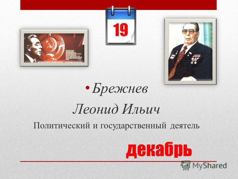 декабрь Брежнев Леонид Ильич Политический и государственный деятель 19