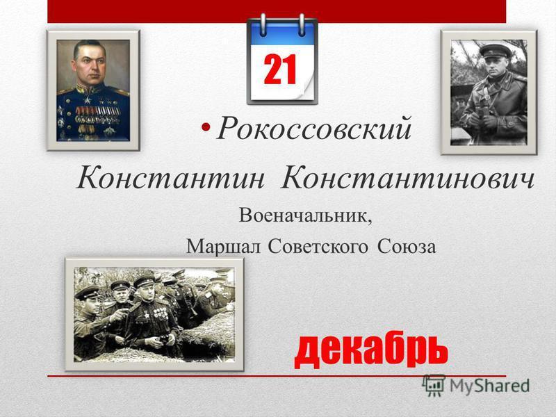 декабрь Рокоссовский Константин Константинович Военачальник, Маршал Советского Союза 21