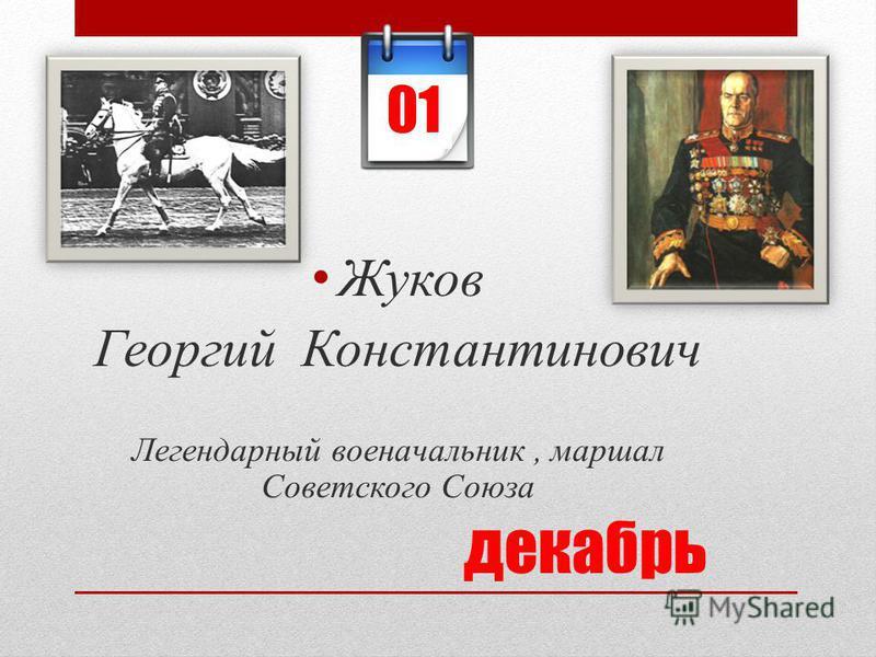 декабрь Жуков Георгий Константинович Легендарный военачальник, маршал Советского Союза 01