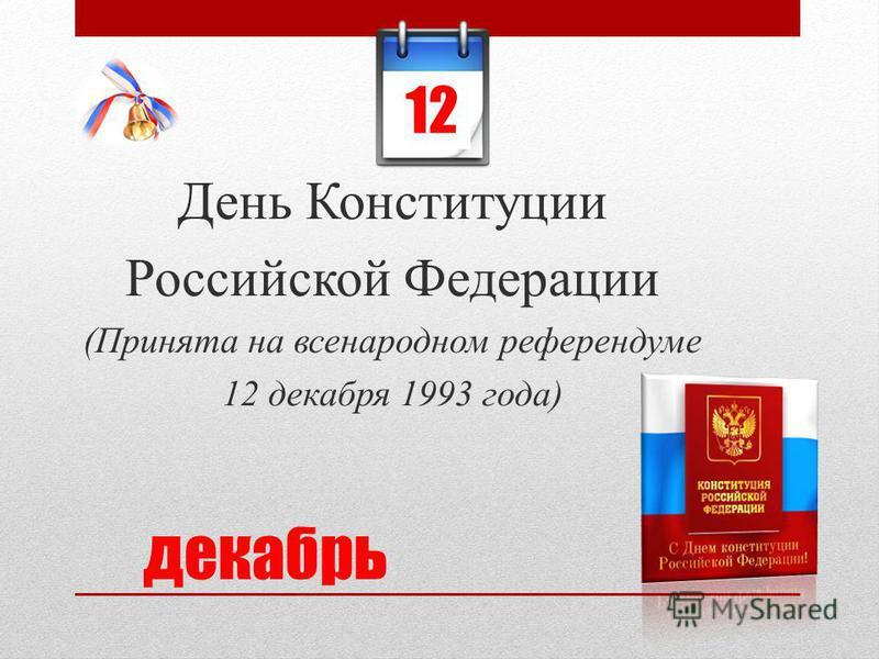 День Конституции Российской Федерации (Принята на всенародном референдуме 12 декабря 1993 года) декабрь 12