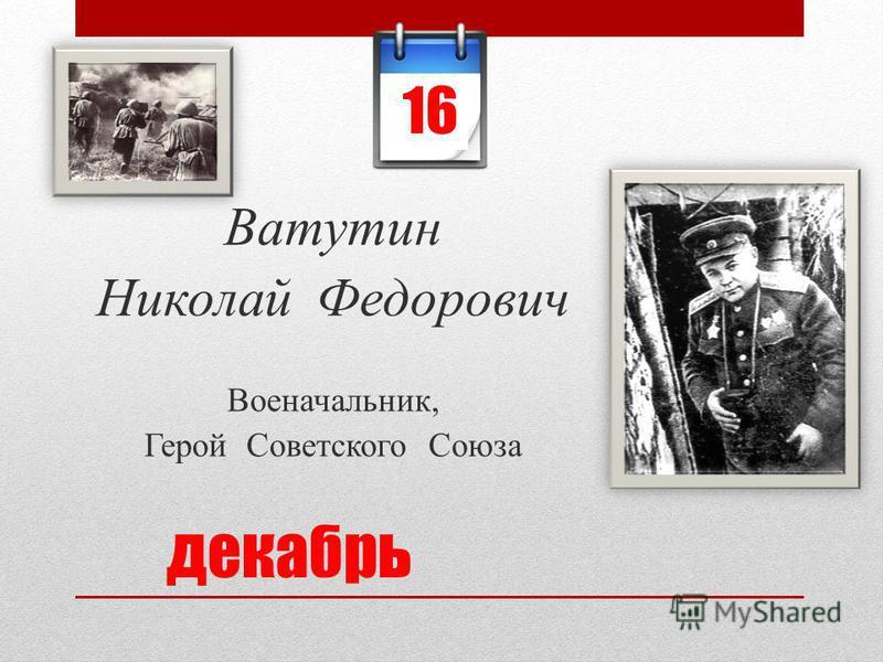 декабрь Ватутин Николай Федорович Военачальник, Герой Советского Союза 16