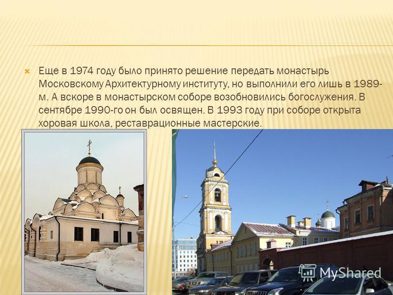 Еще в 1974 году было принято решение передать монастырь Московскому Архитектурному институту, но выполнили его лишь в 1989- м. А вскоре в монастырском соборе возобновились богослужения. В сентябре 1990-го он был освящен. В 1993 году при соборе открыт