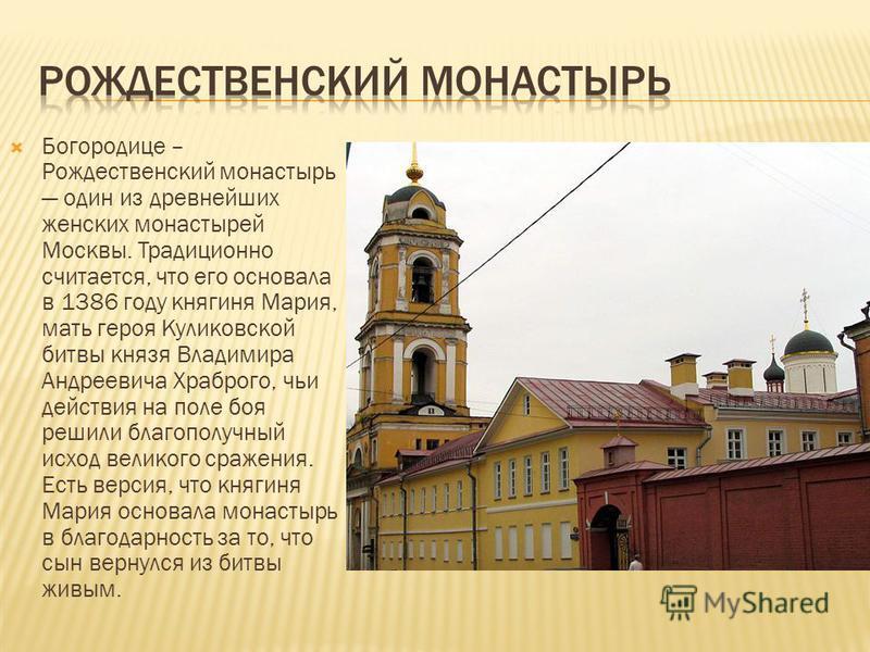 Богородице – Рождественский монастырь один из древнейших женских монастырей Москвы. Традиционно считается, что его основала в 1386 году княгиня Мария, мать героя Куликовской битвы князя Владимира Андреевича Храброго, чьи действия на поле боя решили б