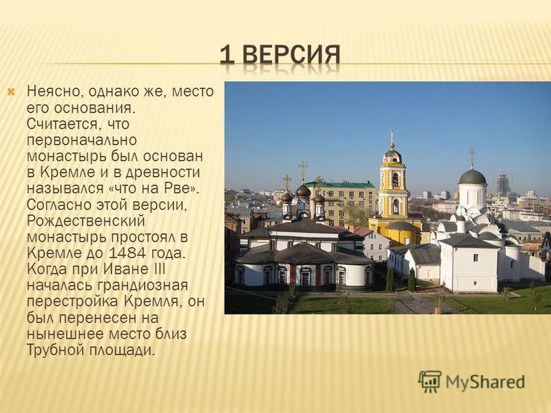 Неясно, однако же, место его основания. Считается, что первоначально монастырь был основан в Кремле и в древности назывался «что на Рве». Согласно этой версии, Рождественский монастырь простоял в Кремле до 1484 года. Когда при Иване III началась гран