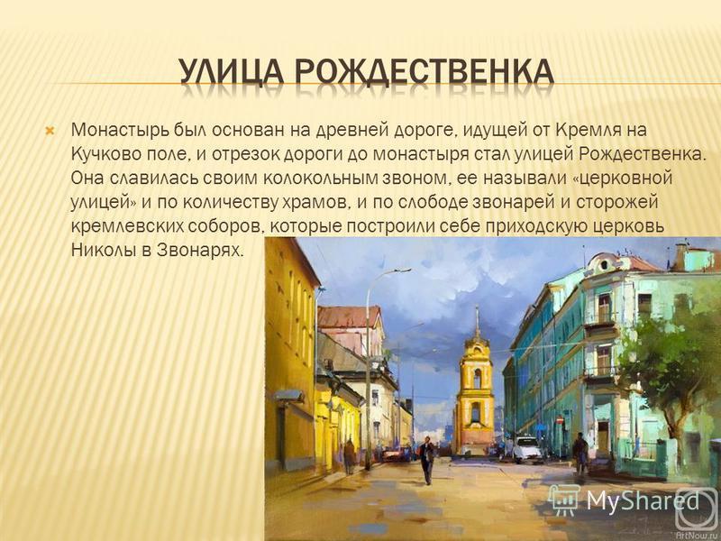Монастырь был основан на древней дороге, идущей от Кремля на Кучково поле, и отрезок дороги до монастыря стал улицей Рождественка. Она славилась своим колокольным звоном, ее называли «церковной улицей» и по количеству храмов, и по слободе звонарей и