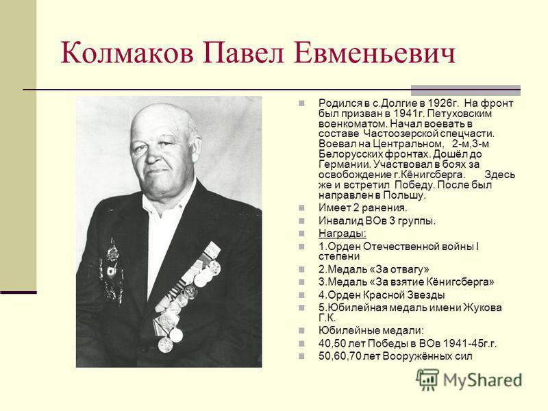 Колмаков Павел Евменьевич Родился в с.Долгие в 1926 г. На фронт был призван в 1941 г. Петуховским военкоматом. Начал воевать в составе Частоозерской спецчасти. Воевал на Центральном, 2-м,3-м Белорусских фронтах. Дошёл до Германии. Участвовал в боях з