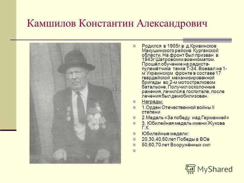 Камшилов Константин Александрович Родился в 1905 г.в д.Кривинское Макушинского района Курганской области. На фронт был призван в 1943 г Шатровским военкоматом. Прошёл обучение на радиста- пулемётчика танка Т-34. Воевал на 1- м Украинском фронте в сос