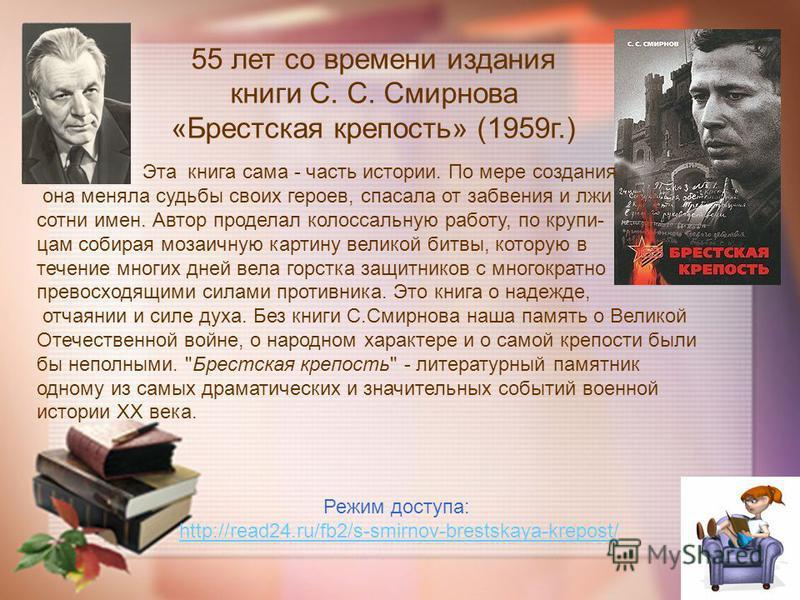 55 лет со времени издания книги С. С. Смирнова «Брестская крепость» (1959 г.) Эта книга сама - часть истории. По мере создания она меняла судьбы своих героев, спасала от забвения и лжи сотни имен. Автор проделал колоссальную работу, по крупицам собир