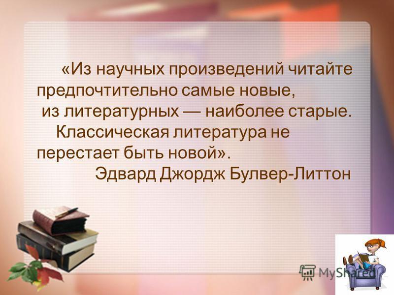 «Из научных произведений читайте предпочтительно самые новые, из литературных наиболее старые. Классическая литература не перестает быть новой». Эдвард Джордж Булвер-Литтон