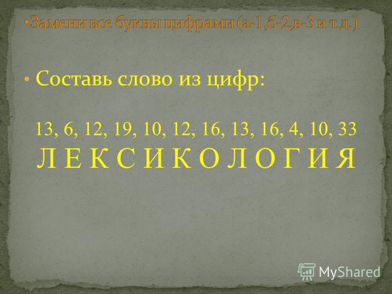 Составь слово из цифр: 13, 6, 12, 19, 10, 12, 16, 13, 16, 4, 10, 33 Л Е К С И К О Л О Г И Я