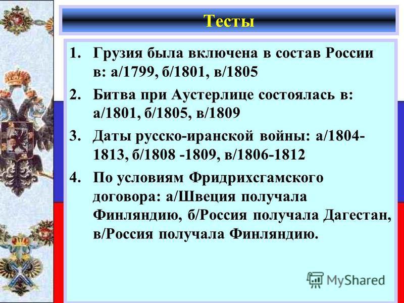 1. Грузия была включена в состав России в: а/1799, б/1801, в/1805 2. Битва при Аустерлице состоялась в: а/1801, б/1805, в/1809 3. Даты русско-иранской войны: а/1804- 1813, б/1808 -1809, в/1806-1812 4. По условиям Фридрихсгамского договора: а/Швеция п