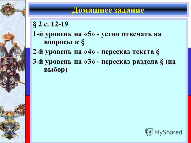 § 2 с. 12-19 1-й уровень на «5» - устно отвечать на вопросы к § 2-й уровень на «4» - пересказ текста § 3-й уровень на «3» - пересказ раздела § (на выбор) Домашнее задание