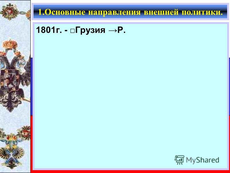 1801 г. - Грузия Р. 1. Основные направления внешней политики.
