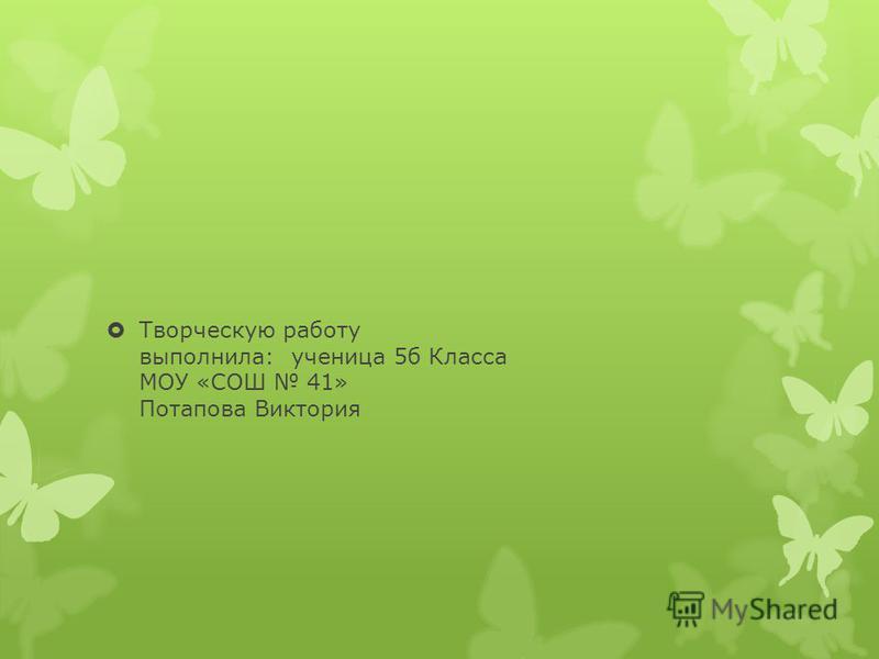 Творческую работу выполнила: ученица 5 б Класса МОУ «СОШ 41» Потапова Виктория