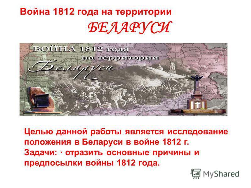 Война 1812 года на территории БЕЛАРУСИ Целью данной работы является исследование положения в Беларуси в войне 1812 г. Задачи: · отразить основные причины и предпосылки войны 1812 года.