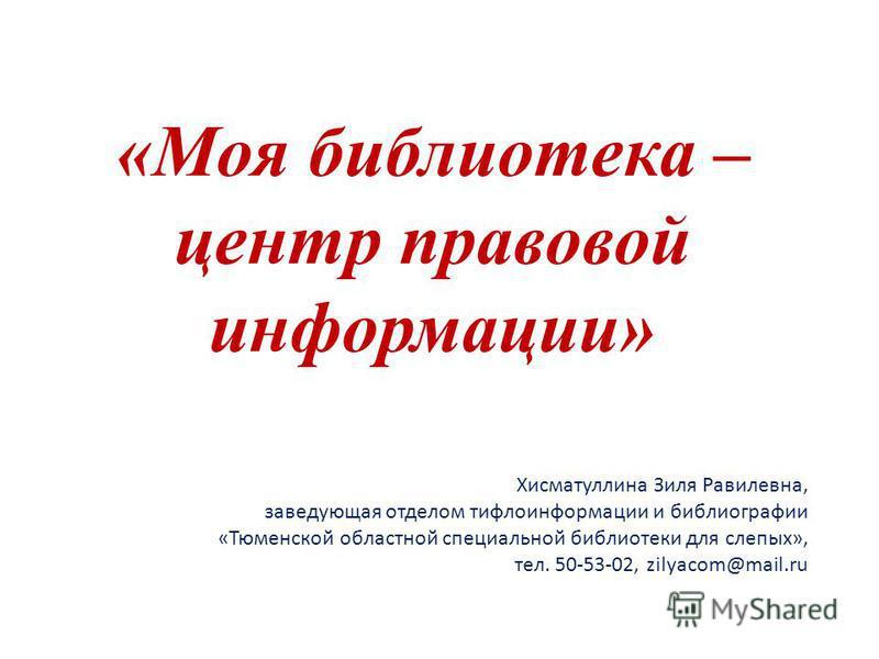 «Моя библиотека – центр правовой информации» Хисматуллина Зиля Равилевна, заведующая отделом тифлоинформации и библиографии «Тюменской областной специальной библиотеки для слепых», тел. 50-53-02, zilyacom@mail.ru