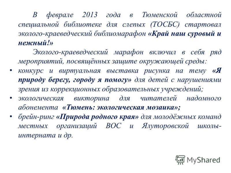 В феврале 2013 года в Тюменской областной специальной библиотеке для слепых (ТОСБС) стартовал эколого-краеведческий библиомарафон «Край наш суровый и нежный!» Эколого-краеведческий марафон включил в себя ряд мероприятий, посвящённых защите окружающей