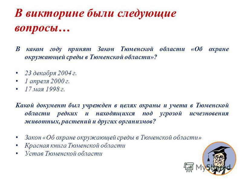В викторине были следующие вопросы… В каком году принят Закон Тюменской области «Об охране окружающей среды в Тюменской области»? 23 декабря 2004 г. 1 апреля 2000 г. 17 мая 1998 г. Какой документ был учрежден в целях охраны и учета в Тюменской област