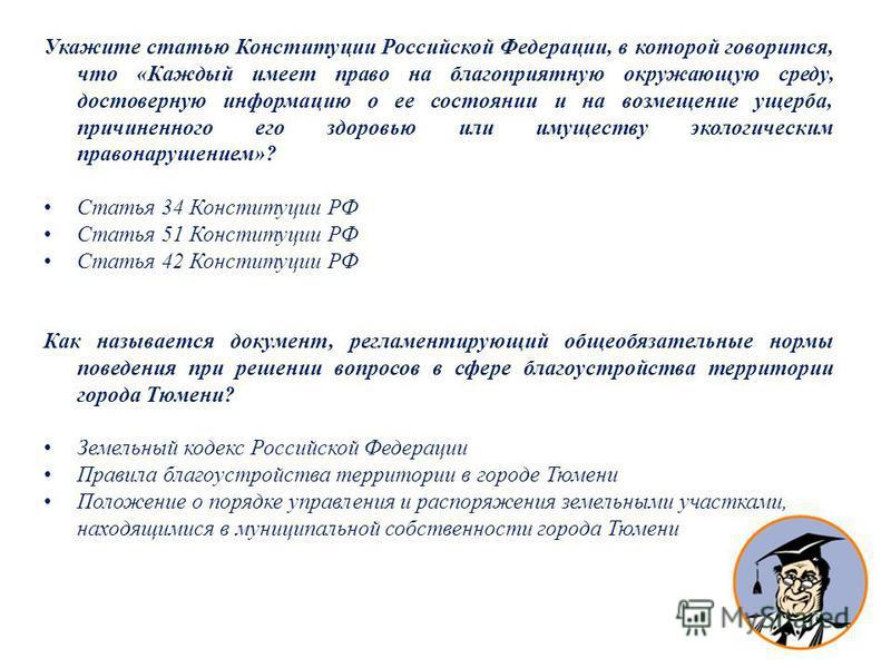 Укажите статью Конституции Российской Федерации, в которой говорится, что «Каждый имеет право на благоприятную окружающую среду, достоверную информацию о ее состоянии и на возмещение ущерба, причиненного его здоровью или имуществу экологическим право