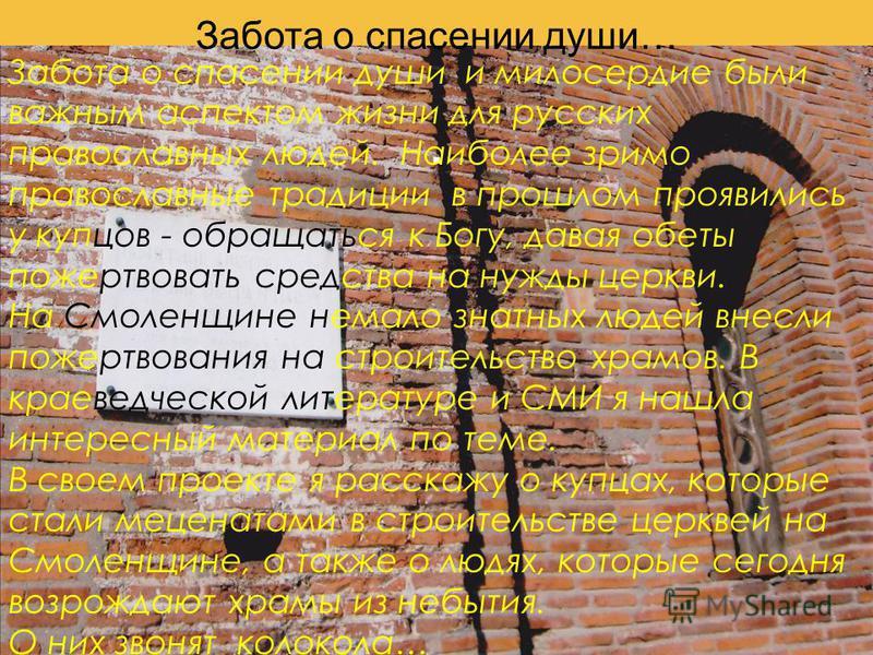 Забота о спасении души…. Забота о спасении души и милосердие были важным аспектом жизни для русских православных людей. Наиболее зримо православные традиции в прошлом проявились у купцов - обращаться к Богу, давая обеты пожертвовать средства на нужды