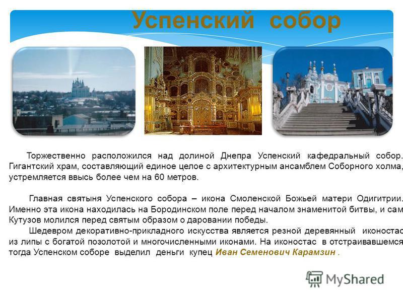 Успенский собор Торжественно расположился над долиной Днепра Успенский кафедральный собор. Гигантский храм, составляющий единое целое с архитектурным ансамблем Соборного холма, устремляется ввысь более чем на 60 метров. Главная святыня Успенского соб