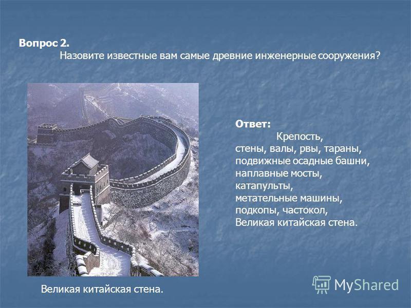 Вопрос 2. Назовите известные вам самые древние инженерные сооружения? Ответ: Крепость, стены, валы, рвы, тараны, подвижные осадные башни, наплавные мосты, катапульты, метательные машины, подкопы, частокол, Великая китайская стена.