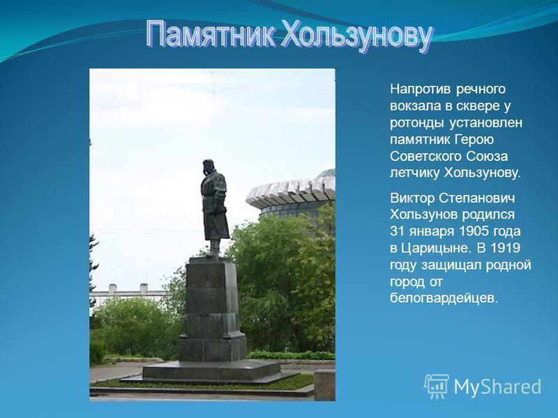 Напротив речного вокзала в сквере у ротонды установлен памятник Герою Советского Союза летчику Хользунову. Виктор Степанович Хользунов родился 31 января 1905 года в Царицыне. В 1919 году защищал родной город от белогвардейцев.