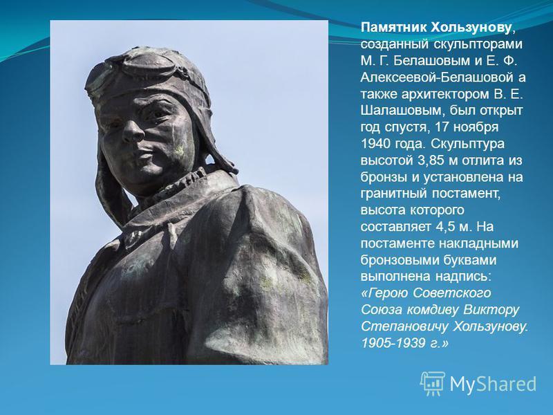 Памятник Хользунову, созданный скульпторами М. Г. Белашовым и Е. Ф. Алексеевой-Белашовой а также архитектором В. Е. Шалашовым, был открыт год спустя, 17 ноября 1940 года. Скульптура высотой 3,85 м отлита из бронзы и установлена на гранитный постамент