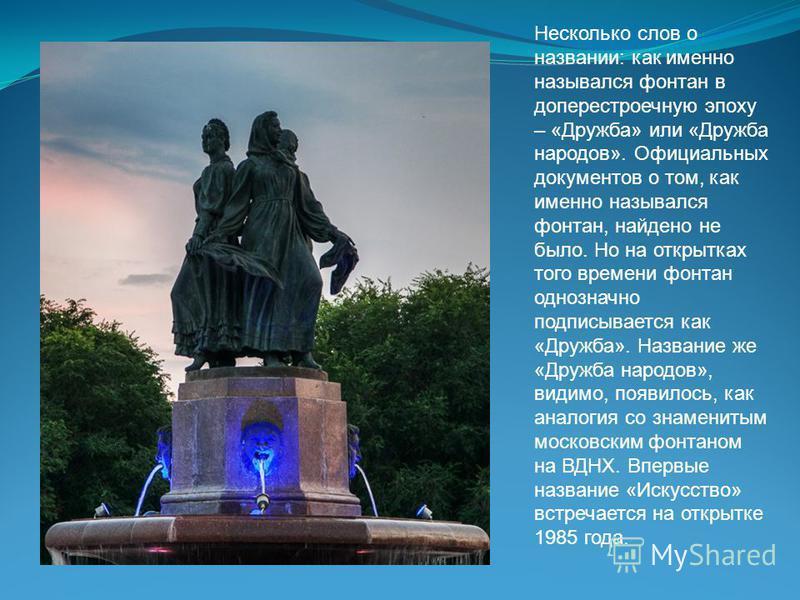 Несколько слов о названии: как именно назывался фонтан в доперестроечную эпоху – «Дружба» или «Дружба народов». Официальных документов о том, как именно назывался фонтан, найдено не было. Но на открытках того времени фонтан однозначно подписывается к