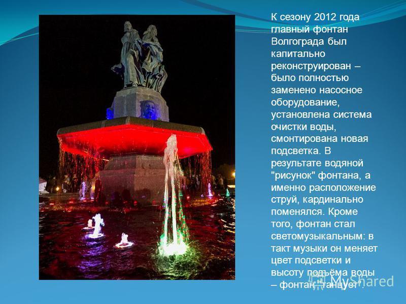 К сезону 2012 года главный фонтан Волгограда был капитально реконструирован – было полностью заменено насосное оборудование, установлена система очистки воды, смонтирована новая подсветка. В результате водяной