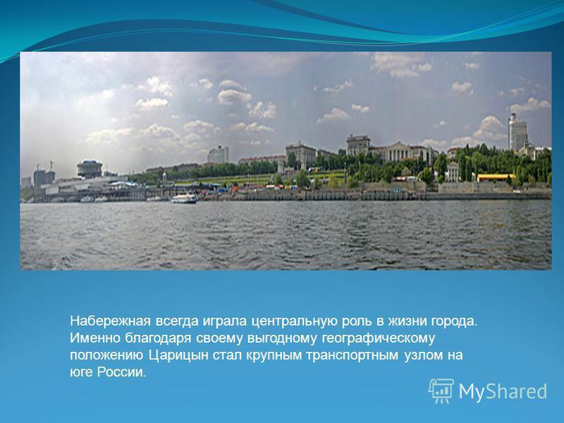 Набережная всегда играла центральную роль в жизни города. Именно благодаря своему выгодному географическому положению Царицын стал крупным транспортным узлом на юге России.