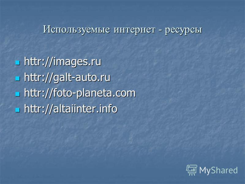 Используемые интернет - ресурсы httr://images.ru httr://images.ru httr://galt-auto.ru httr://galt-auto.ru httr://foto-planeta.com httr://foto-planeta.com httr://altaiinter.info httr://altaiinter.info