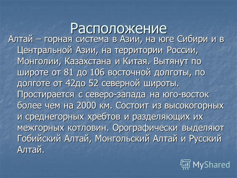 Расположение Алтай – горная система в Азии, на юге Сибири и в Центральной Азии, на территории России, Монголии, Казахстана и Китая. Вытянут по широте от 81 до 106 восточной долготы, по долготе от 42 до 52 северной широты. Простирается с северо-запада