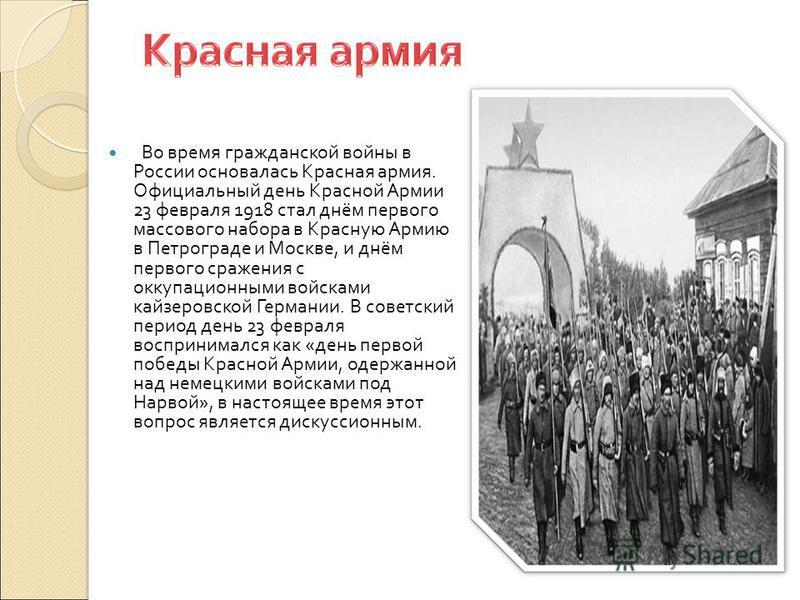Во время гражданской войны в России основалась Красная армия. Официальный день Красной Армии 23 февраля 1918 стал днём первого массового набора в Красную Армию в Петрограде и Москве, и днём первого сражения с оккупационными войсками кайзеровской Герм