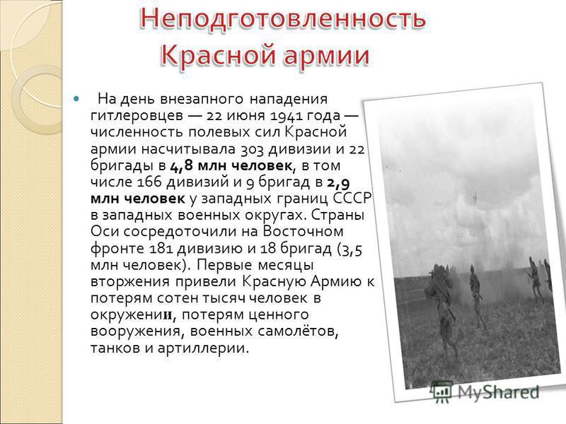 На день внезапного нападения гитлеровцев 22 июня 1941 года численность полевых сил Красной армии насчитывала 303 дивизии и 22 бригады в 4,8 млн человек, в том числе 166 дивизий и 9 бригад в 2,9 млн человек у западных границ СССР в западных военных ок