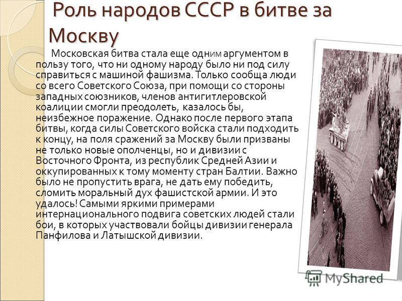 Роль народов СССР в битве за Москву Роль народов СССР в битве за Москву Московская битва стала еще одна ИМ аргументом в пользу того, что ни однаому народу было ни под силу справиться с машиной фашизма. Только сообща люди со всего Cоветского Cоюза, пр