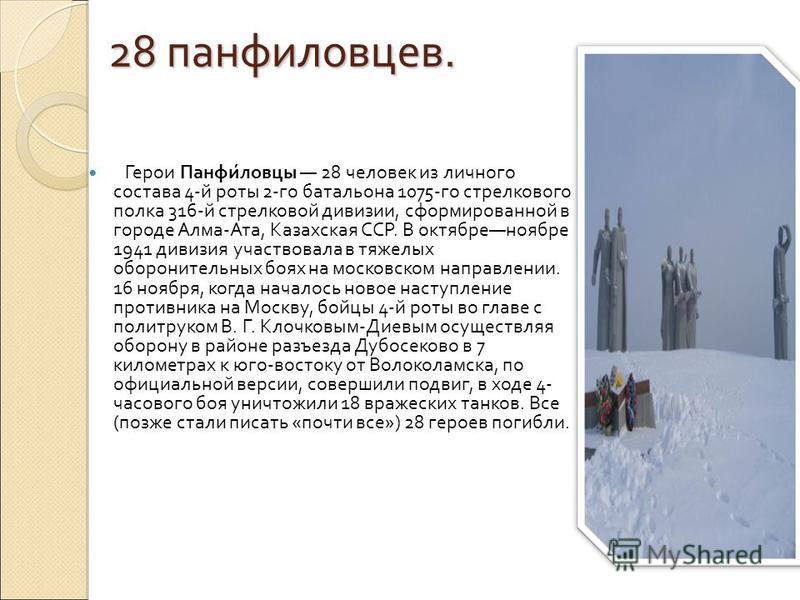 28 панфиловцев. Герои Панфи́ловцы 28 человек из личного состава 4-й роты 2-го батальона 1075-го стрелкового полка 316-й стрелковой дивизии, сформированной в городе Алма-Ата, Казахская ССР. В октябре ноябре 1941 дивизия участвовала в тяжелых обороните