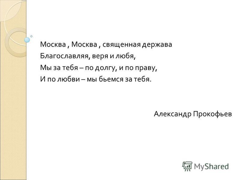 Москва, Москва, священная держава Благославляя, веря и любя, Мы за тебя – по долгу, и по праву, И по любви – мы бьемся за тебя. Александр Прокофьев